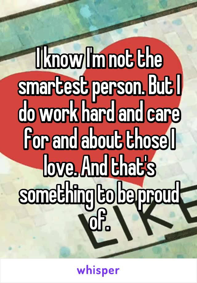I know I'm not the smartest person. But I do work hard and care for and about those I love. And that's something to be proud of.