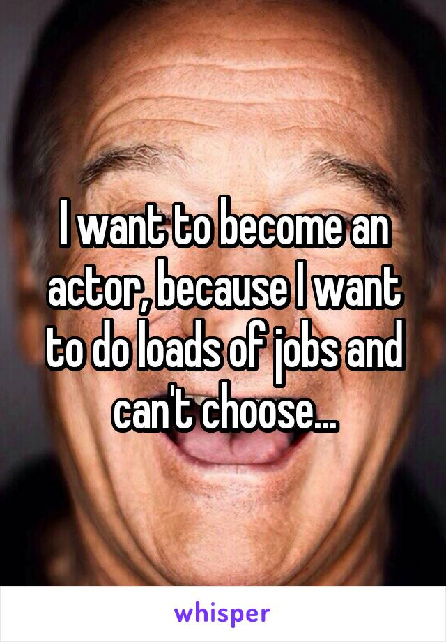 I want to become an actor, because I want to do loads of jobs and can't choose...