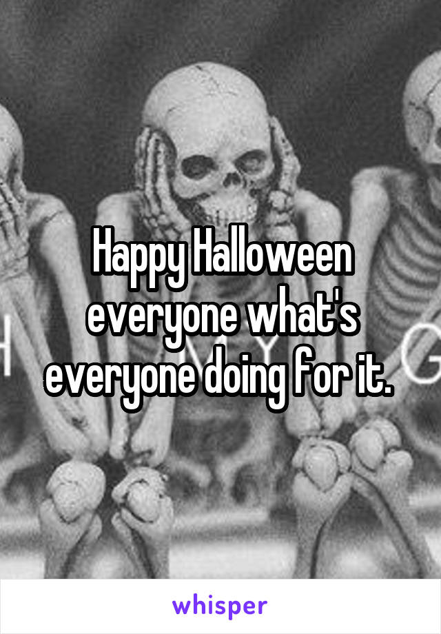 Happy Halloween everyone what's everyone doing for it.