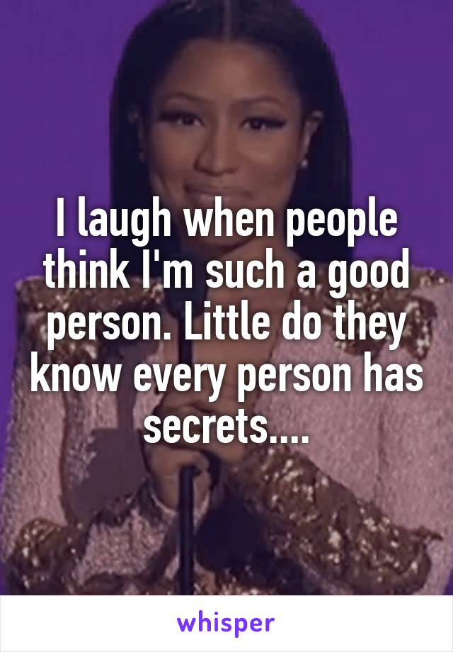 I laugh when people think I'm such a good person. Little do they know every person has secrets....
