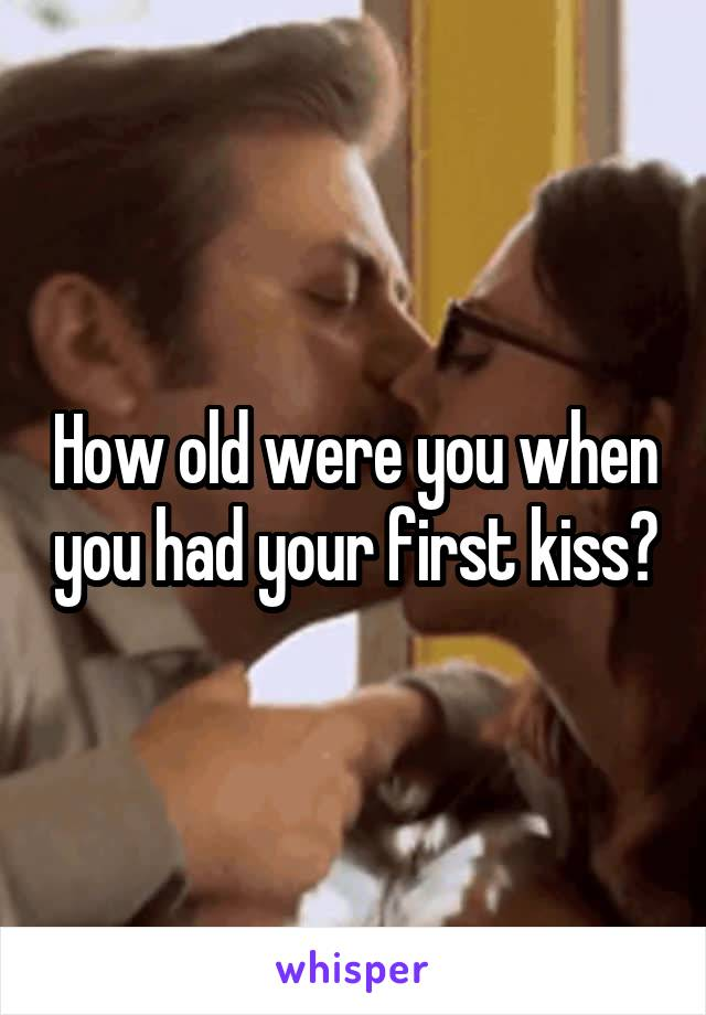 How old were you when you had your first kiss?