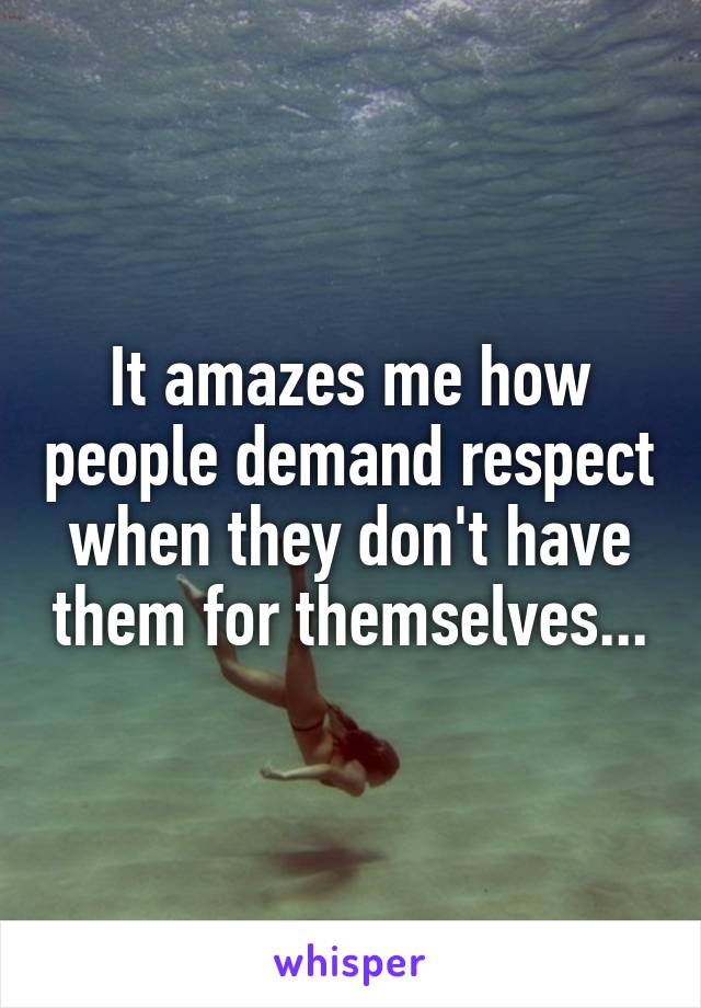 It amazes me how people demand respect when they don't have them for themselves...