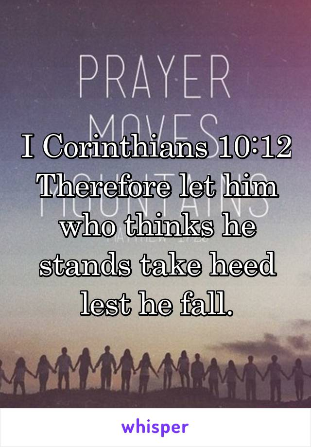 I Corinthians 10:12 Therefore let him who thinks he stands take heed lest he fall.