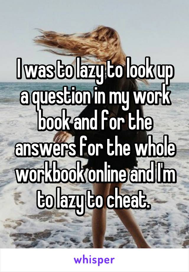 I was to lazy to look up a question in my work book and for the answers for the whole workbook online and I'm to lazy to cheat.