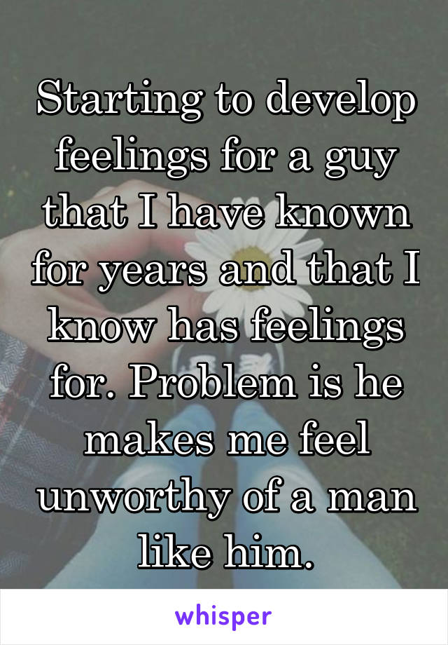 Starting to develop feelings for a guy that I have known for years and that I know has feelings for. Problem is he makes me feel unworthy of a man like him.