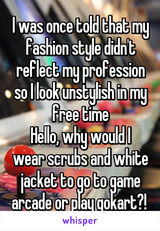 I was once told that my fashion style didn't reflect my profession so I look unstylish in my free time Hello, why would I wear scrubs and white jacket to go to game arcade or play gokart?!