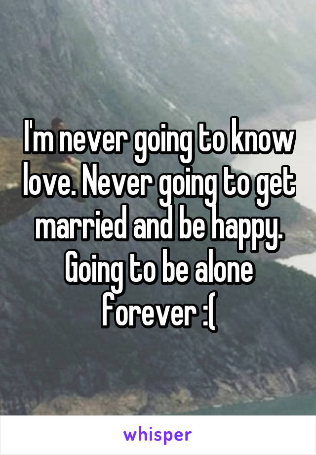 I'm never going to know love. Never going to get married and be happy. Going to be alone forever :(