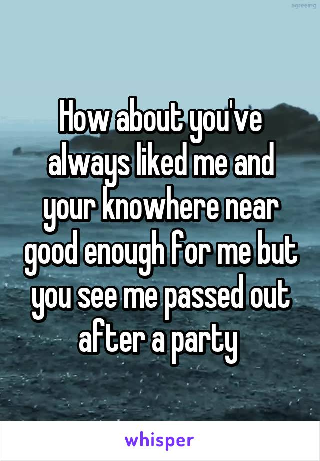 How about you've always liked me and your knowhere near good enough for me but you see me passed out after a party