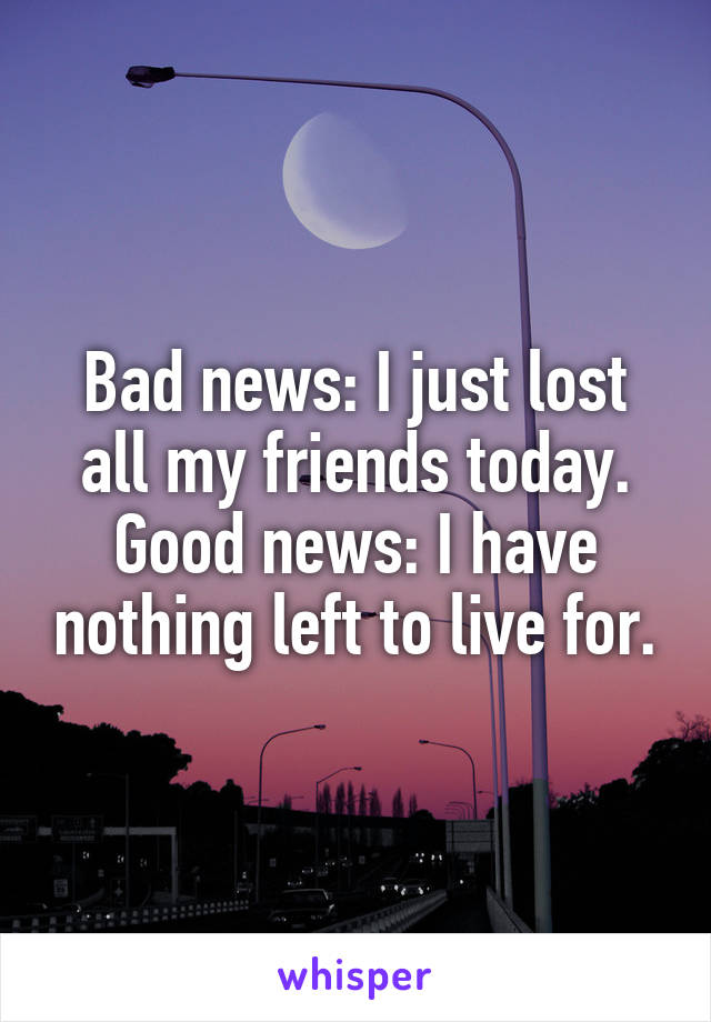 Bad news: I just lost all my friends today. Good news: I have nothing left to live for.