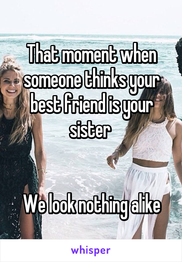 That moment when someone thinks your best friend is your sister    We look nothing alike