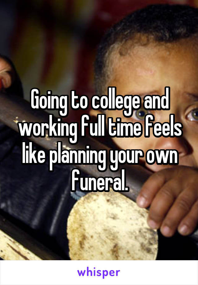 Going to college and working full time feels like planning your own funeral.