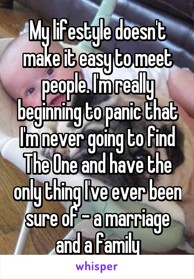 My lifestyle doesn't make it easy to meet people. I'm really beginning to panic that I'm never going to find The One and have the only thing I've ever been sure of - a marriage and a family