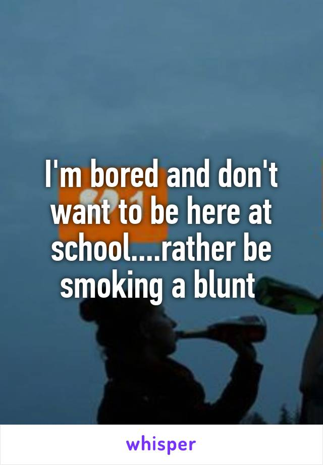 I'm bored and don't want to be here at school....rather be smoking a blunt