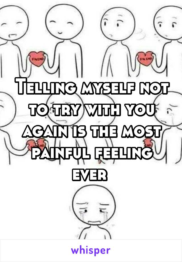 Telling myself not to try with you again is the most painful feeling ever