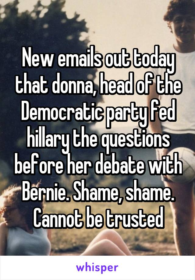 New emails out today that donna, head of the Democratic party fed hillary the questions before her debate with Bernie. Shame, shame. Cannot be trusted