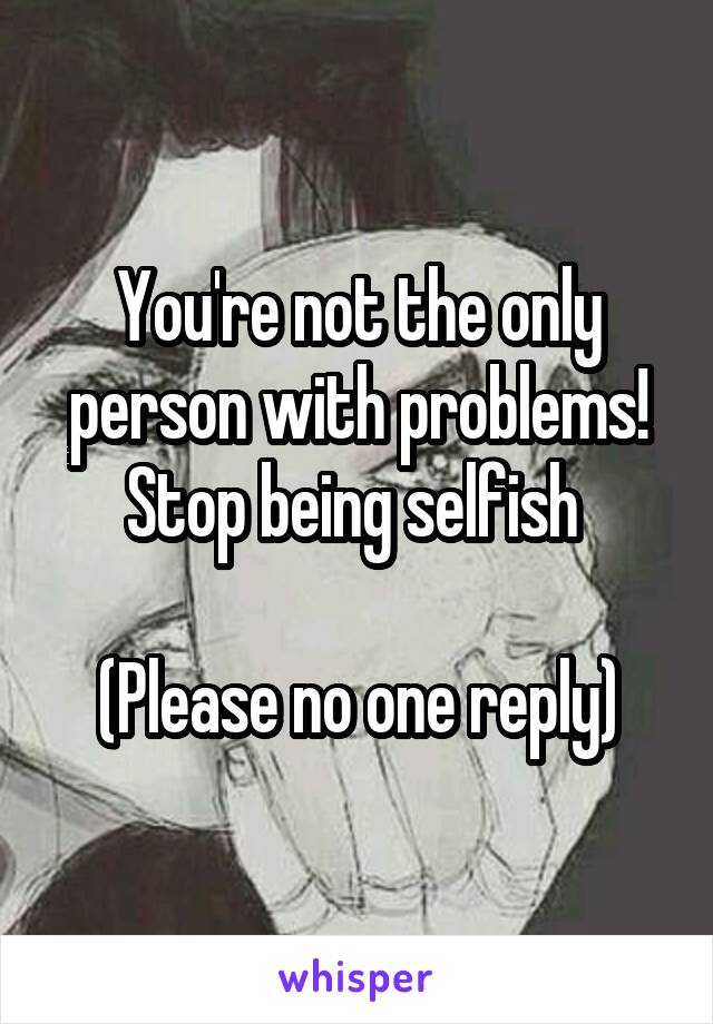 You're not the only person with problems! Stop being selfish   (Please no one reply)