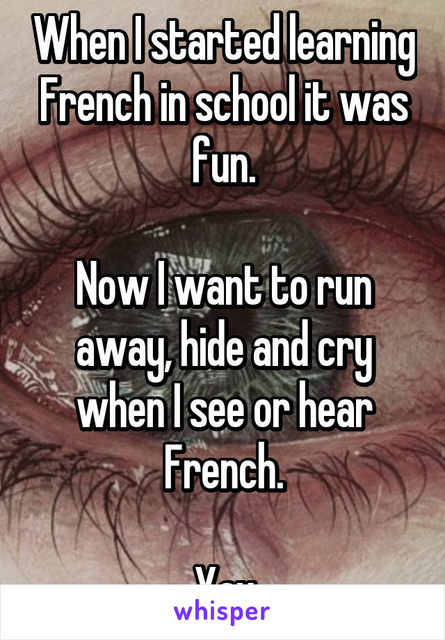 When I started learning French in school it was fun.  Now I want to run away, hide and cry when I see or hear French.  Yay