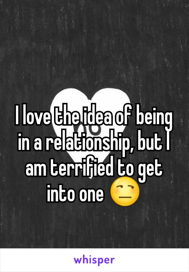 I love the idea of being in a relationship, but I am terrified to get into one 😒