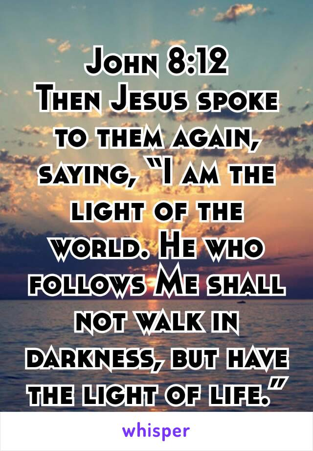 "John 8:12 Then Jesus spoke to them again, saying, ""I am the light of the world. He who follows Me shall not walk in darkness, but have the light of life."""