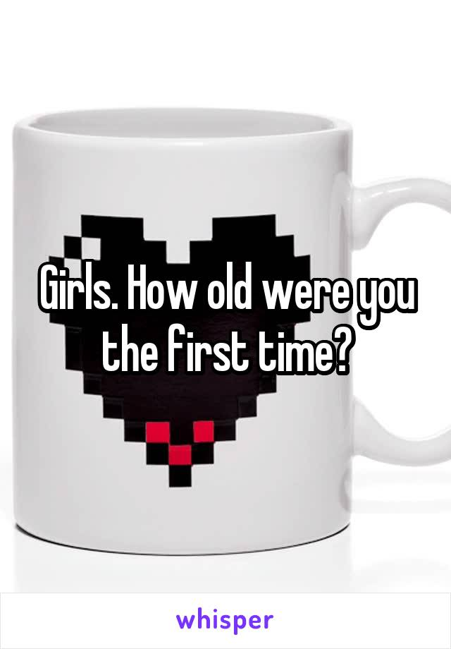 Girls. How old were you the first time?