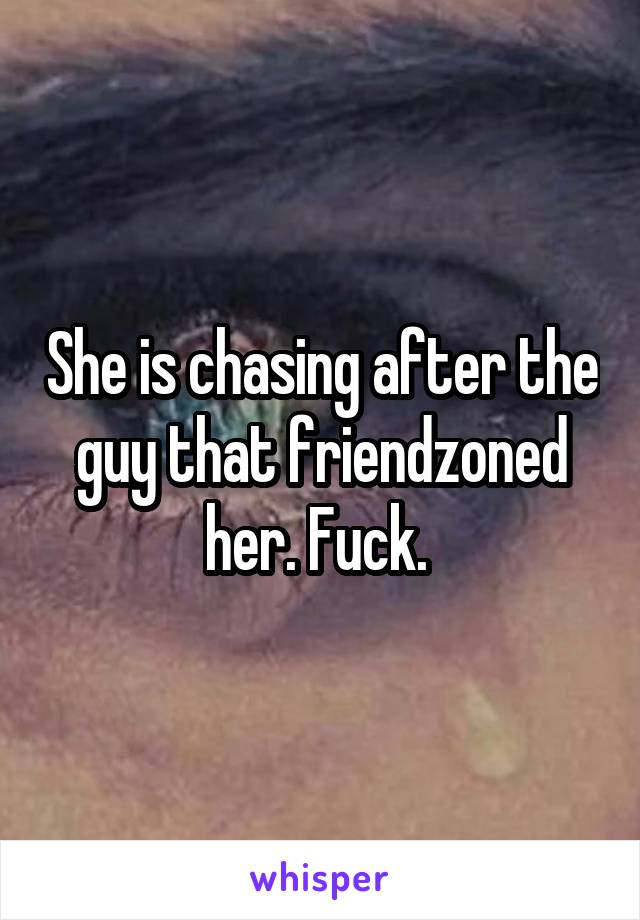 She is chasing after the guy that friendzoned her. Fuck.
