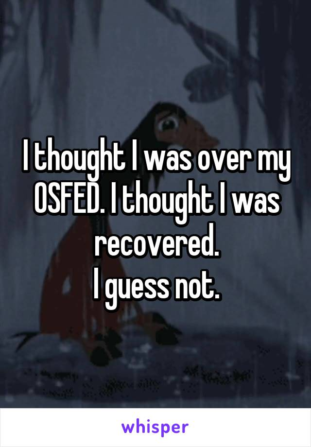 I thought I was over my OSFED. I thought I was recovered. I guess not.
