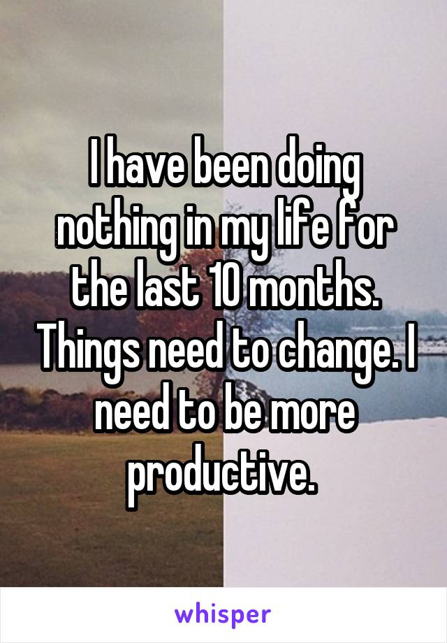 I have been doing nothing in my life for the last 10 months. Things need to change. I need to be more productive.