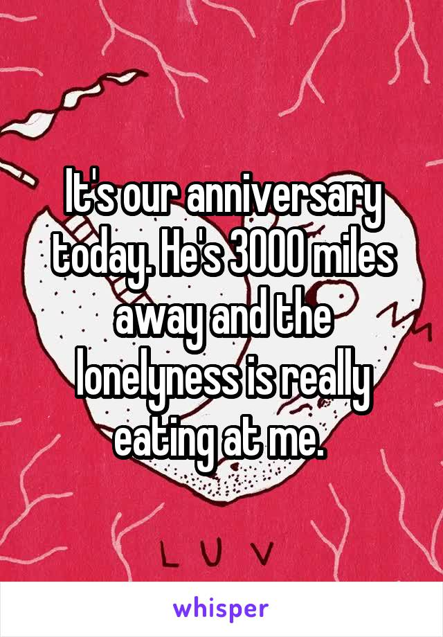 It's our anniversary today. He's 3000 miles away and the lonelyness is really eating at me.