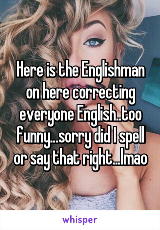 Here is the Englishman on here correcting everyone English..too funny...sorry did I spell or say that right...lmao