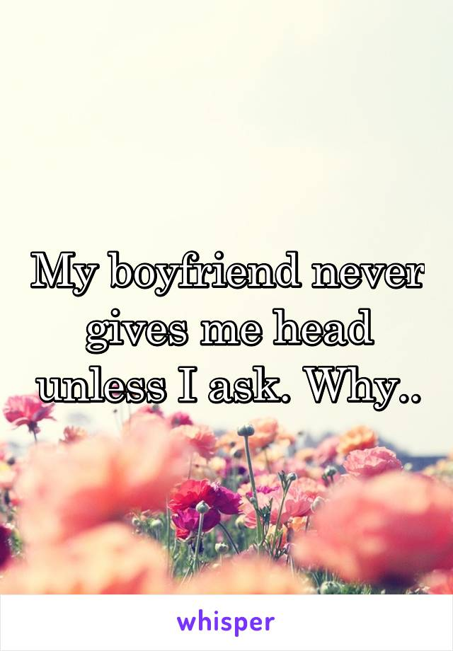 My boyfriend never gives me head unless I ask. Why..