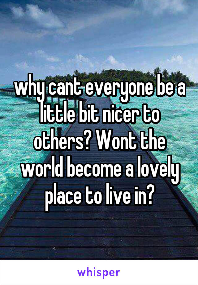 why cant everyone be a little bit nicer to others? Wont the world become a lovely place to live in?