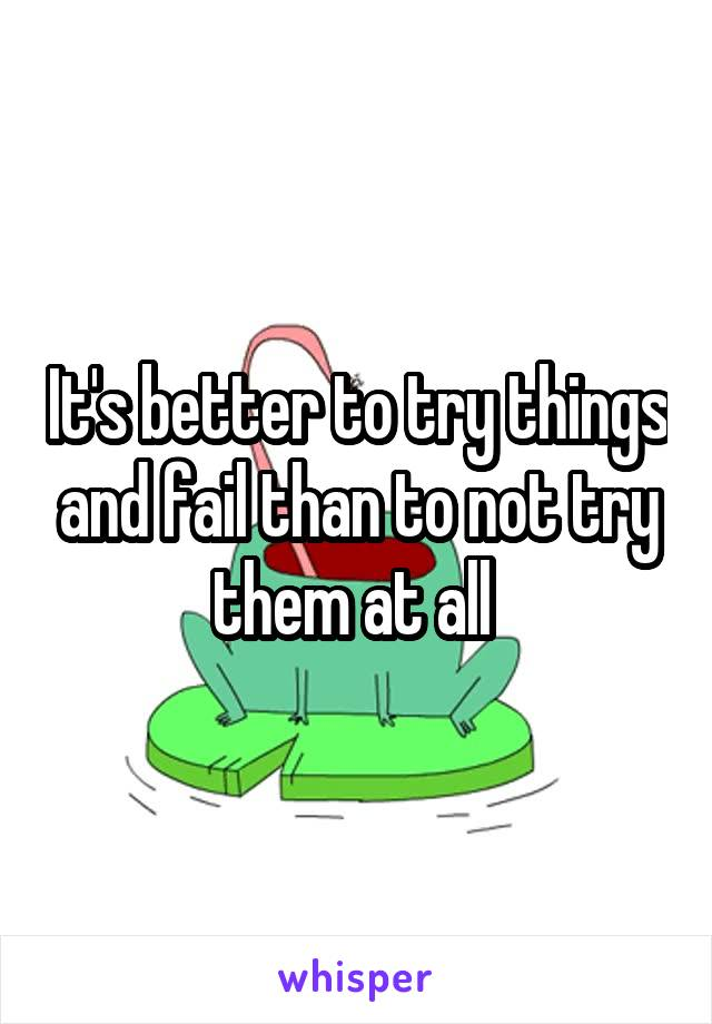 It's better to try things and fail than to not try them at all