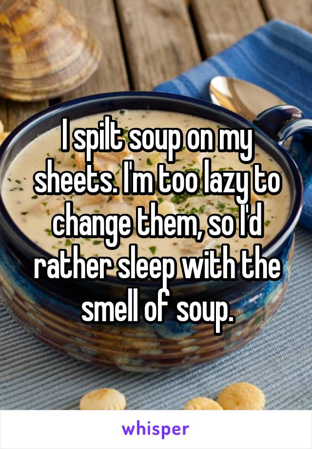 I spilt soup on my sheets. I'm too lazy to change them, so I'd rather sleep with the smell of soup.