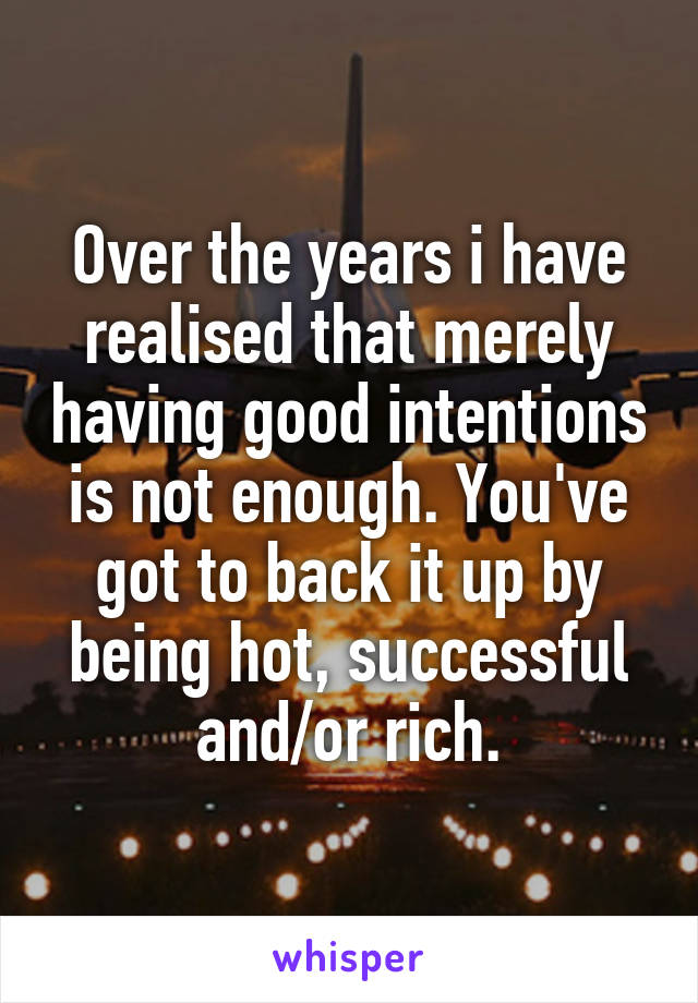 Over the years i have realised that merely having good intentions is not enough. You've got to back it up by being hot, successful and/or rich.
