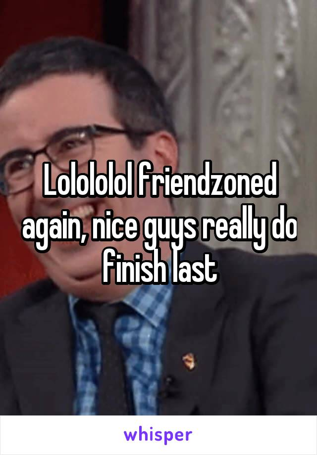 Lolololol friendzoned again, nice guys really do finish last