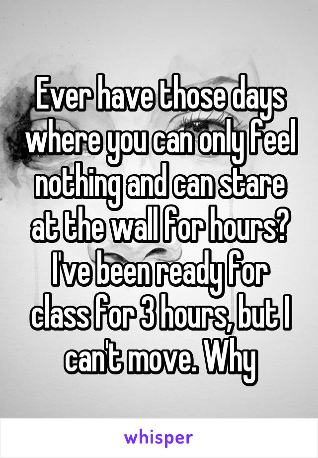 Ever have those days where you can only feel nothing and can stare at the wall for hours? I've been ready for class for 3 hours, but I can't move. Why