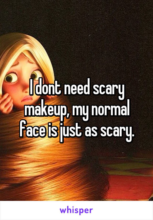 I dont need scary makeup, my normal face is just as scary.