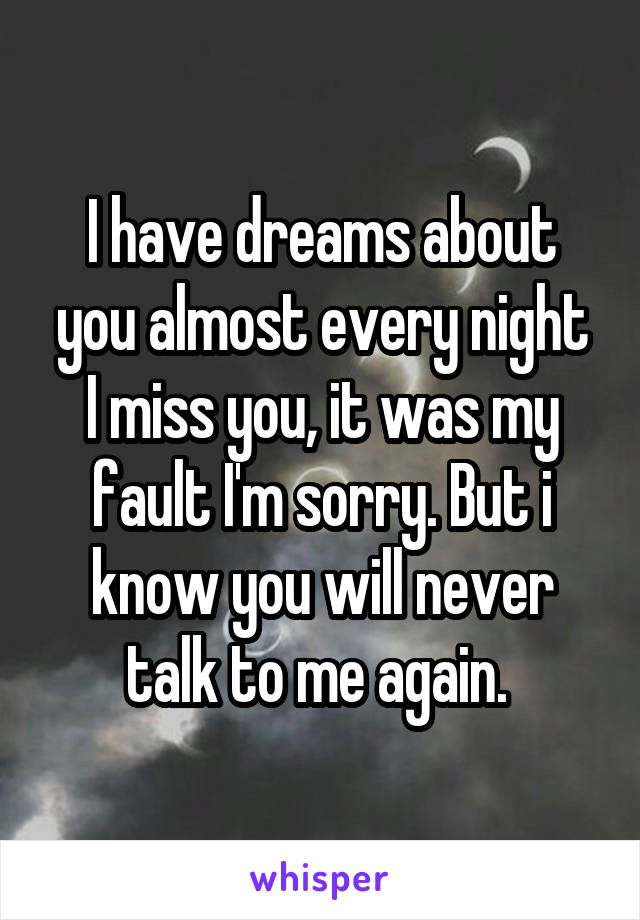 I have dreams about you almost every night I miss you, it was my fault I'm sorry. But i know you will never talk to me again.