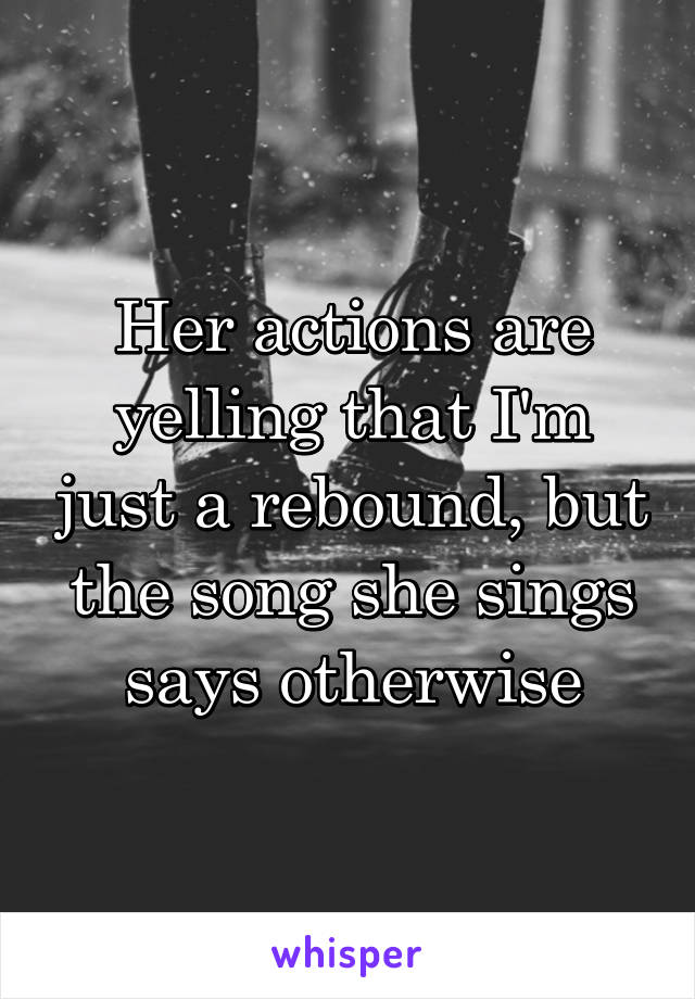 Her actions are yelling that I'm just a rebound, but the song she sings says otherwise