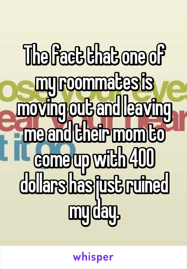 The fact that one of my roommates is moving out and leaving me and their mom to come up with 400 dollars has just ruined my day.