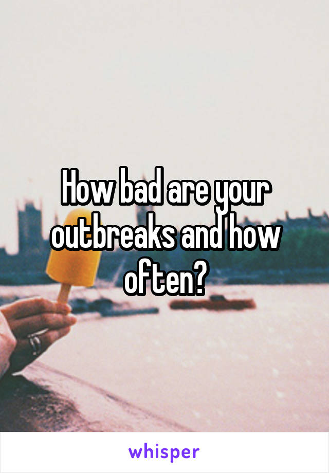 How bad are your outbreaks and how often?