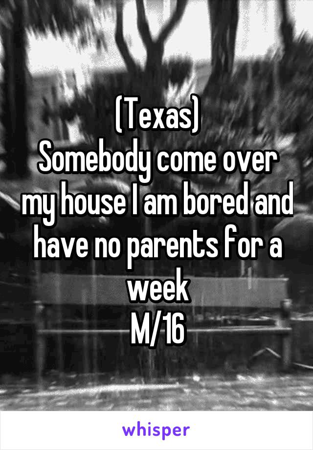 (Texas) Somebody come over my house I am bored and have no parents for a week M/16
