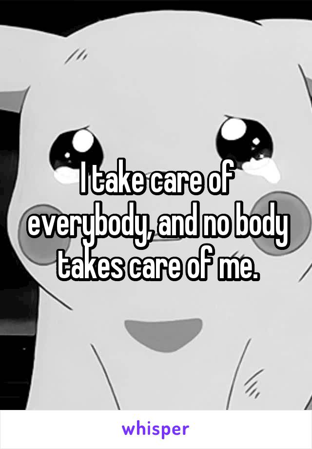 I take care of everybody, and no body takes care of me.