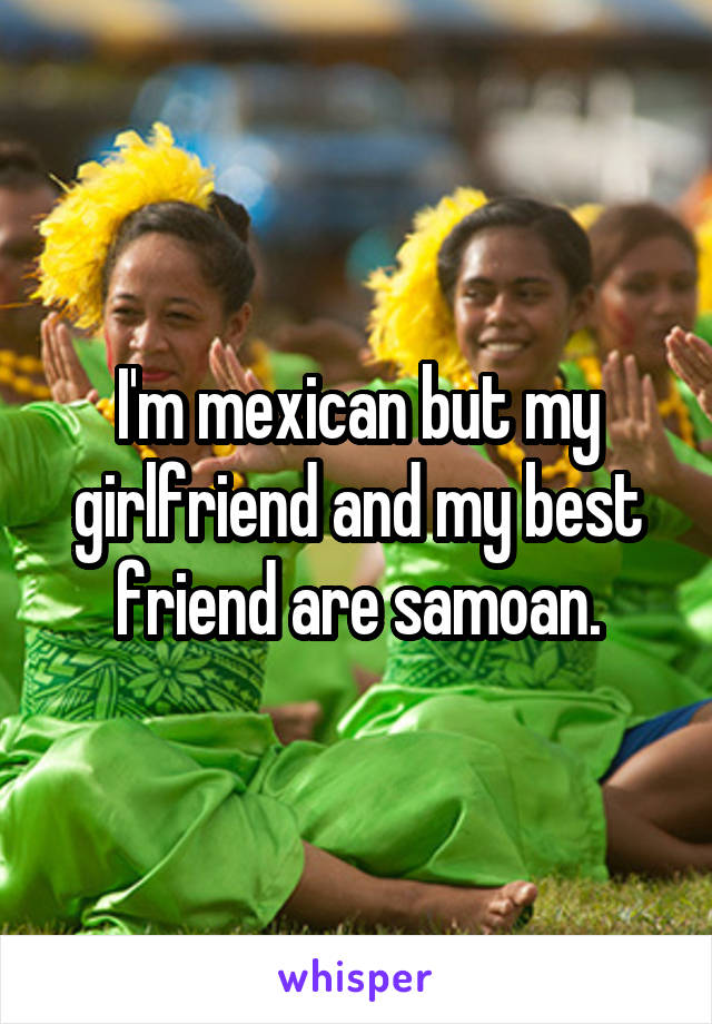 I'm mexican but my girlfriend and my best friend are samoan.