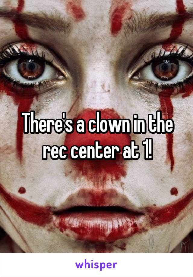 There's a clown in the rec center at 1!