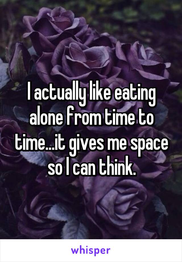 I actually like eating alone from time to time...it gives me space so I can think.