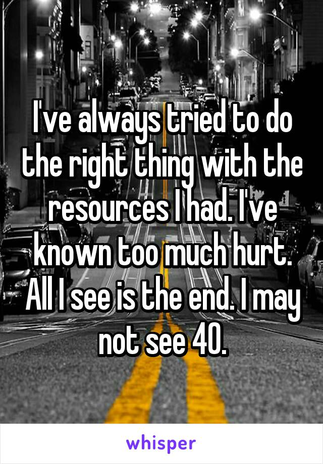 I've always tried to do the right thing with the resources I had. I've known too much hurt. All I see is the end. I may not see 40.