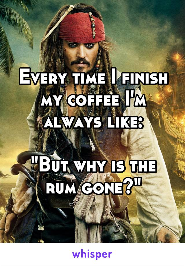 "Every time I finish my coffee I'm always like:  ""But why is the rum gone?"""