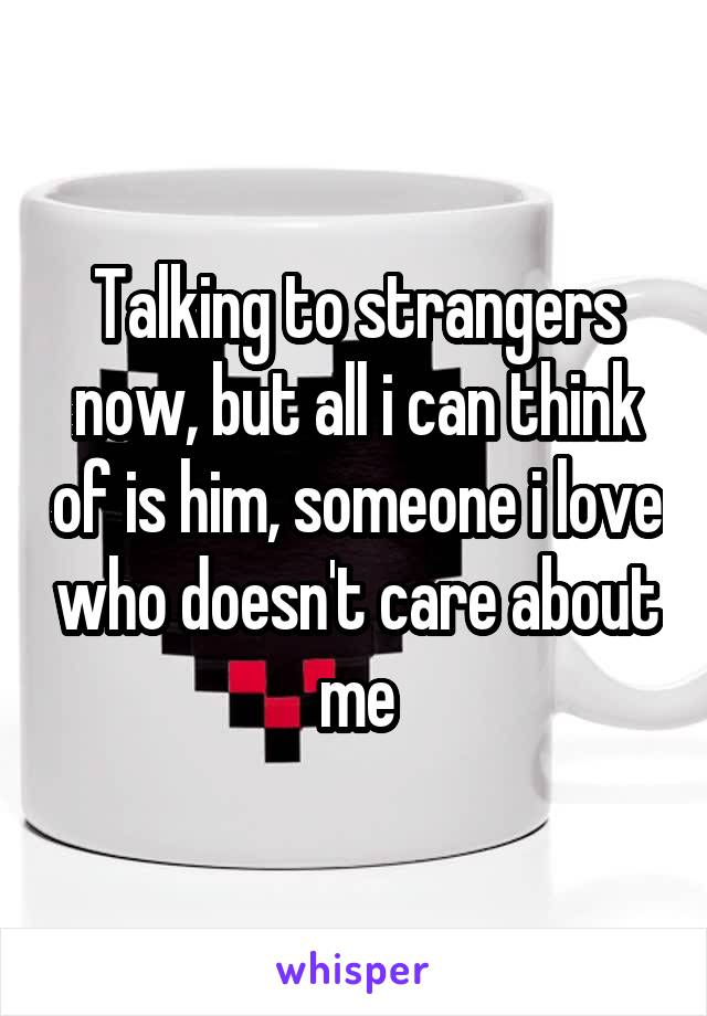 Talking to strangers now, but all i can think of is him, someone i love who doesn't care about me