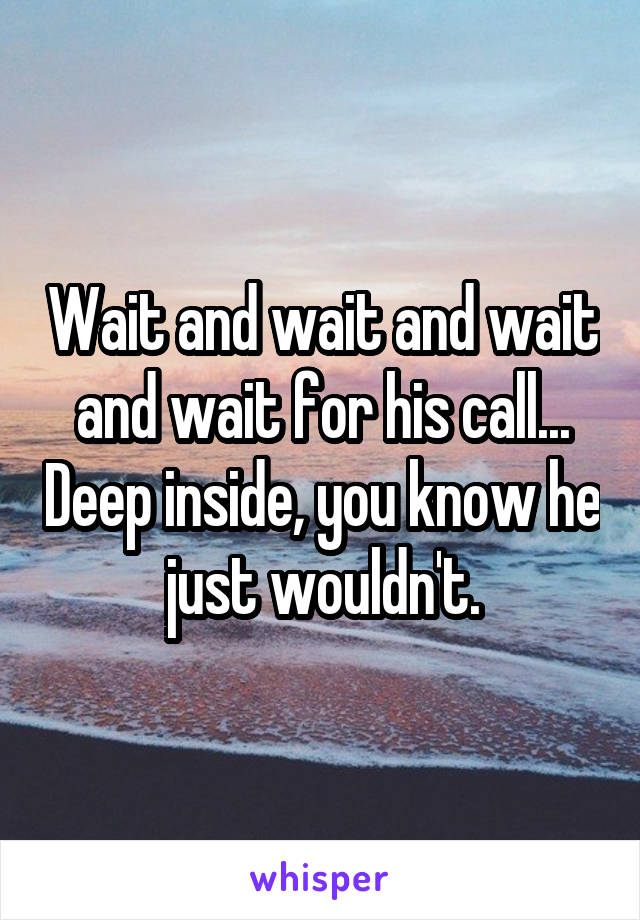 Wait and wait and wait and wait for his call... Deep inside, you know he just wouldn't.